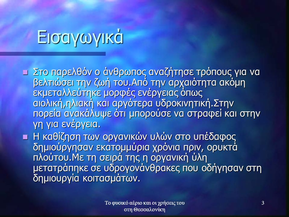 Το φυσικό αέριο και οι χρήσεις του στη Θεσσαλονίκη 3 Εισαγωγικά Στο παρελθόν ο άνθρωπος αναζήτησε τρόπους για να βελτιώσει την ζωή του.Από την αρχαιότ