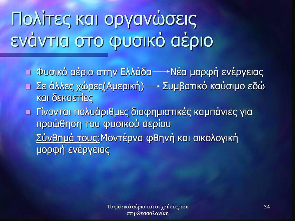 Το φυσικό αέριο και οι χρήσεις του στη Θεσσαλονίκη 34 Πολίτες και οργανώσεις ενάντια στο φυσικό αέριο Φυσικό αέριο στην Ελλάδα Νέα μορφή ενέργειας Φυσ