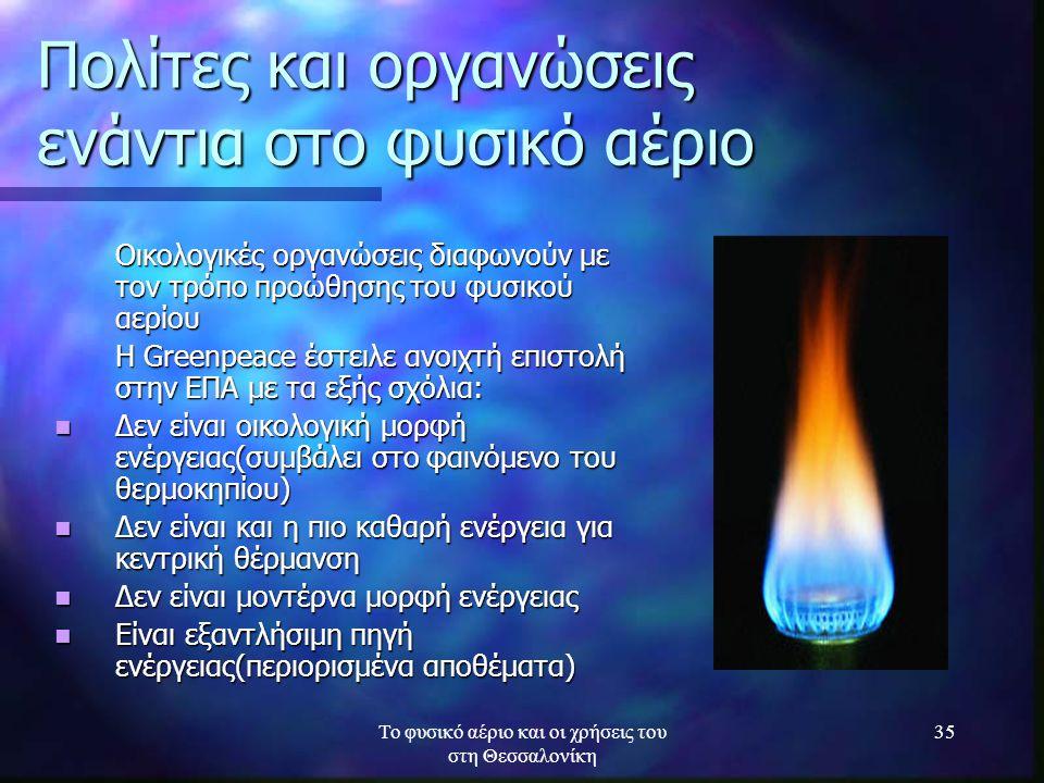 Το φυσικό αέριο και οι χρήσεις του στη Θεσσαλονίκη 35 Πολίτες και οργανώσεις ενάντια στο φυσικό αέριο Οικολογικές οργανώσεις διαφωνούν με τον τρόπο πρ
