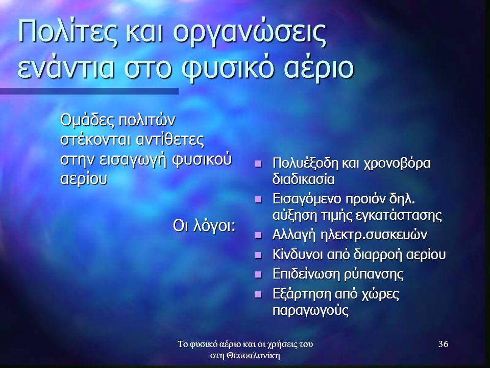 Το φυσικό αέριο και οι χρήσεις του στη Θεσσαλονίκη 36 Πολίτες και οργανώσεις ενάντια στο φυσικό αέριο Ομάδες πολιτών στέκονται αντίθετες στην εισαγωγή