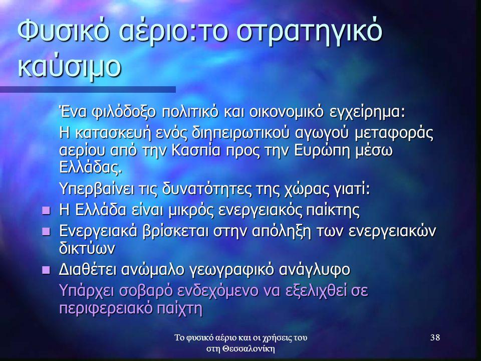 Το φυσικό αέριο και οι χρήσεις του στη Θεσσαλονίκη 38 Φυσικό αέριο:το στρατηγικό καύσιμο Ένα φιλόδοξο πολιτικό και οικονομικό εγχείρημα: Η κατασκευή ε