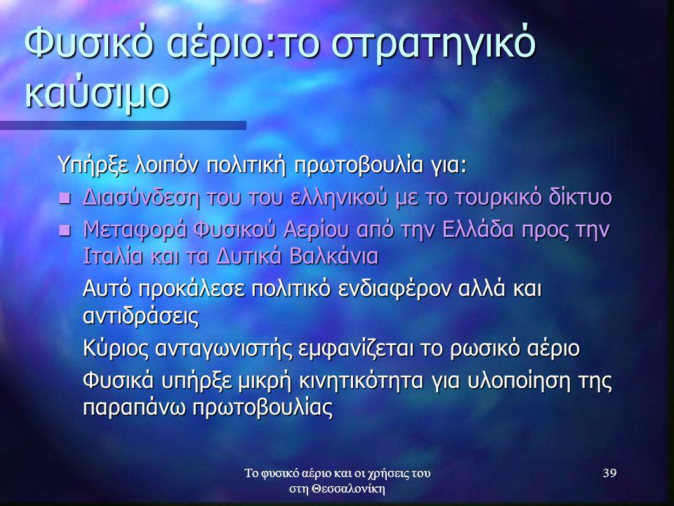 Το φυσικό αέριο και οι χρήσεις του στη Θεσσαλονίκη 39 Φυσικό αέριο:το στρατηγικό καύσιμο Υπήρξε λοιπόν πολιτική πρωτοβουλία για: Διασύνδεση του του ελ