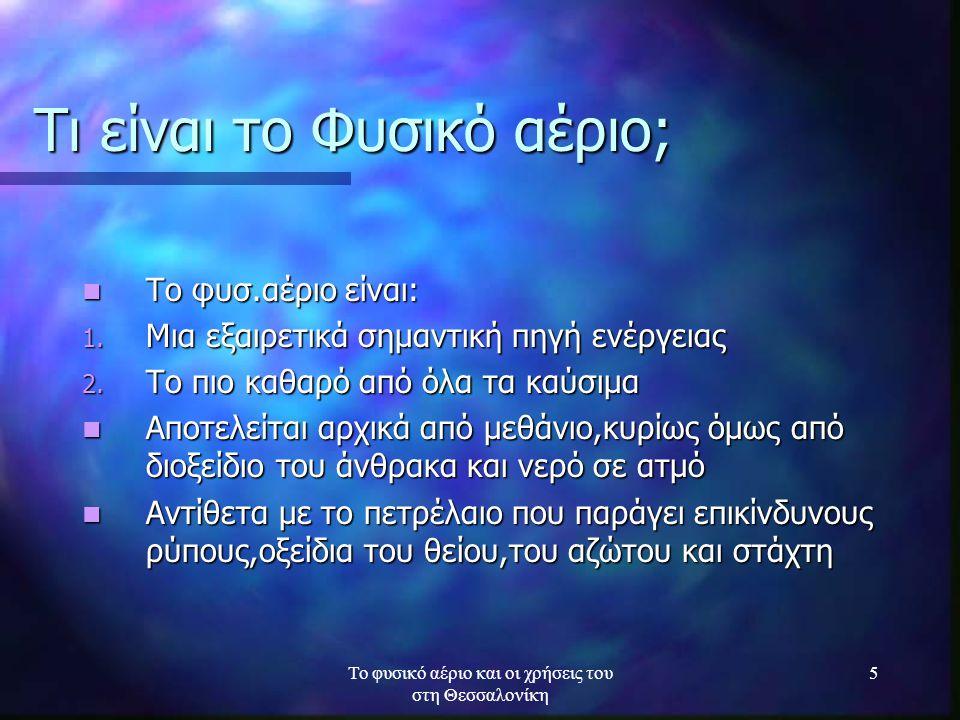 Το φυσικό αέριο και οι χρήσεις του στη Θεσσαλονίκη 6 Τι είναι το Φυσικό αέριο; Φυσ.αέριοπετρέλαιοκάρβουνο Οξείδιο θειου SΟx 0,395147 Οξείδιο Αζώτου ΝΟx 1661160 Σκόνες1,48,232 Μονοξείδιο του άνθρακα 91716 Αιωρούμενα σωματίδια 3,78,25