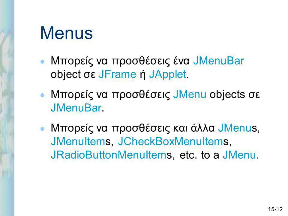 15-12 Menus l Μπορείς να προσθέσεις ένα JMenuBar object σε JFrame ή JApplet.