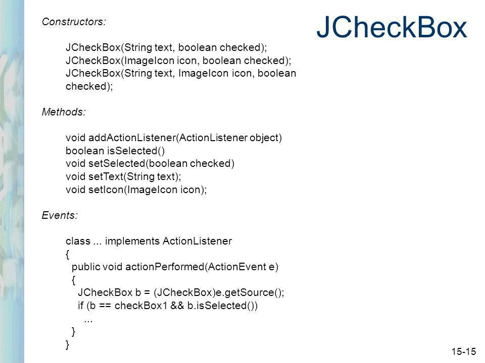 15-15 JCheckBox Constructors: JCheckBox(String text, boolean checked); JCheckBox(ImageIcon icon, boolean checked); JCheckBox(String text, ImageIcon icon, boolean checked); Methods: void addActionListener(ActionListener object) boolean isSelected() void setSelected(boolean checked) void setText(String text); void setIcon(ImageIcon icon); Events: class...