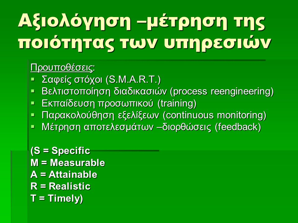 Αξιολόγηση –μέτρηση της ποιότητας των υπηρεσιών Προυποθέσεις:  Σαφείς στόχοι (S.M.A.R.T.)  Βελτιστοποίηση διαδικασιών (process reengineering)  Εκπα