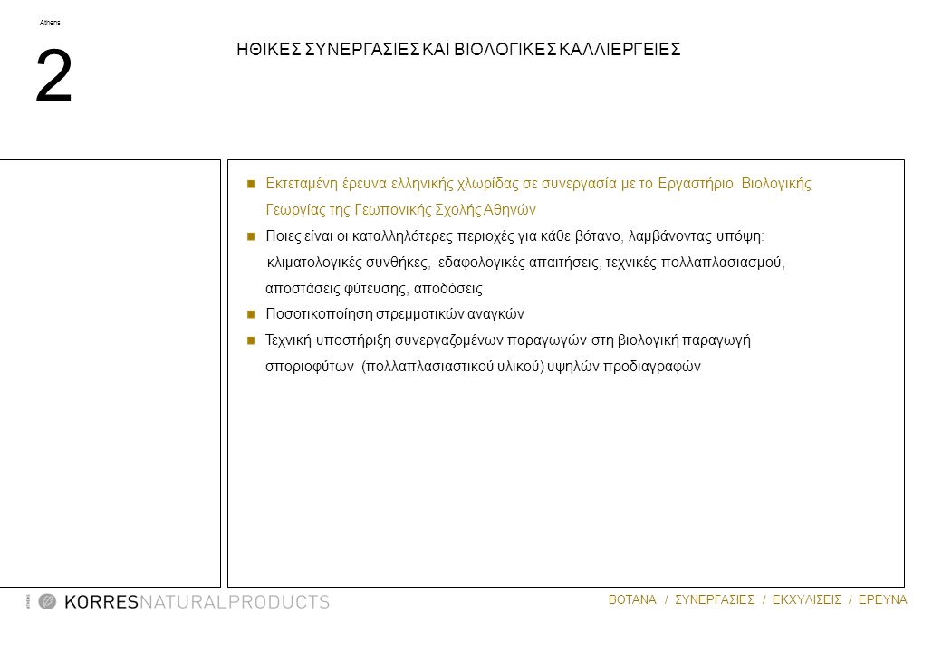 Athens 2 ΒΟΤΑΝΑ / ΣΥΝΕΡΓΑΣΙΕΣ / ΕΚΧΥΛΙΣΕΙΣ / ΕΡΕΥΝΑ MASTIHA Εκτεταμένη έρευνα ελληνικής χλωρίδας σε συνεργασία με το Eργαστήριο Bιολογικής Γεωργίας της Γεωπονικής Σχολής Αθηνών Ποιες είναι οι καταλληλότερες περιοχές για κάθε βότανο, λαμβάνοντας υπόψη: κλιματολογικές συνθήκες, εδαφολογικές απαιτήσεις, τεχνικές πολλαπλασιασμού, αποστάσεις φύτευσης, αποδόσεις Ποσοτικοποίηση στρεμματικών αναγκών Τεχνική υποστήριξη συνεργαζομένων παραγωγών στη βιολογική παραγωγή σποριοφύτων (πολλαπλασιαστικού υλικού) υψηλών προδιαγραφών ΗΘΙΚΕΣ ΣΥΝΕΡΓΑΣΙΕΣ ΚΑΙ ΒΙΟΛΟΓΙΚΕΣ ΚΑΛΛΙΕΡΓΕΙΕΣ