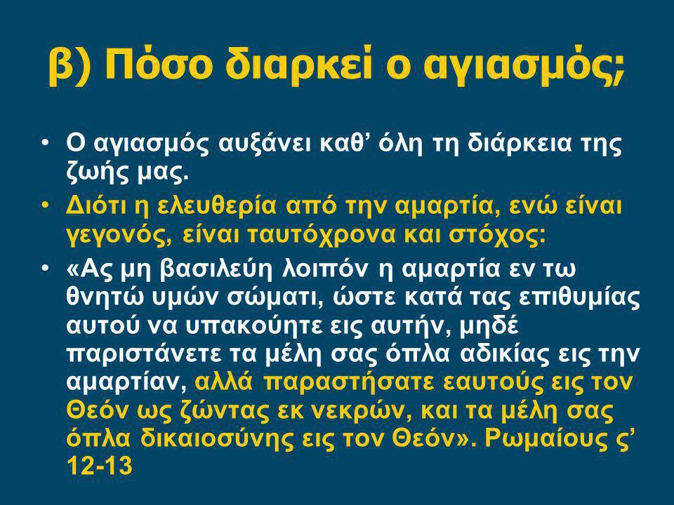 β) Πόσο διαρκεί ο αγιασμός; Ο αγιασμός αυξάνει καθ' όλη τη διάρκεια της ζωής μας. Διότι η ελευθερία από την αμαρτία, ενώ είναι γεγονός, είναι ταυτόχρο
