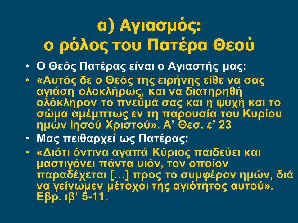α) Αγιασμός: ο ρόλος του Πατέρα Θεού Ο Θεός Πατέρας είναι ο Αγιαστής μας: «Αυτός δε ο Θεός της ειρήνης είθε να σας αγιάση ολοκλήρως, και να διατηρηθή ολόκληρον το πνεύμά σας και η ψυχή και το σώμα αμέμπτως εν τη παρουσία του Κυρίου ημών Ιησού Χριστού».