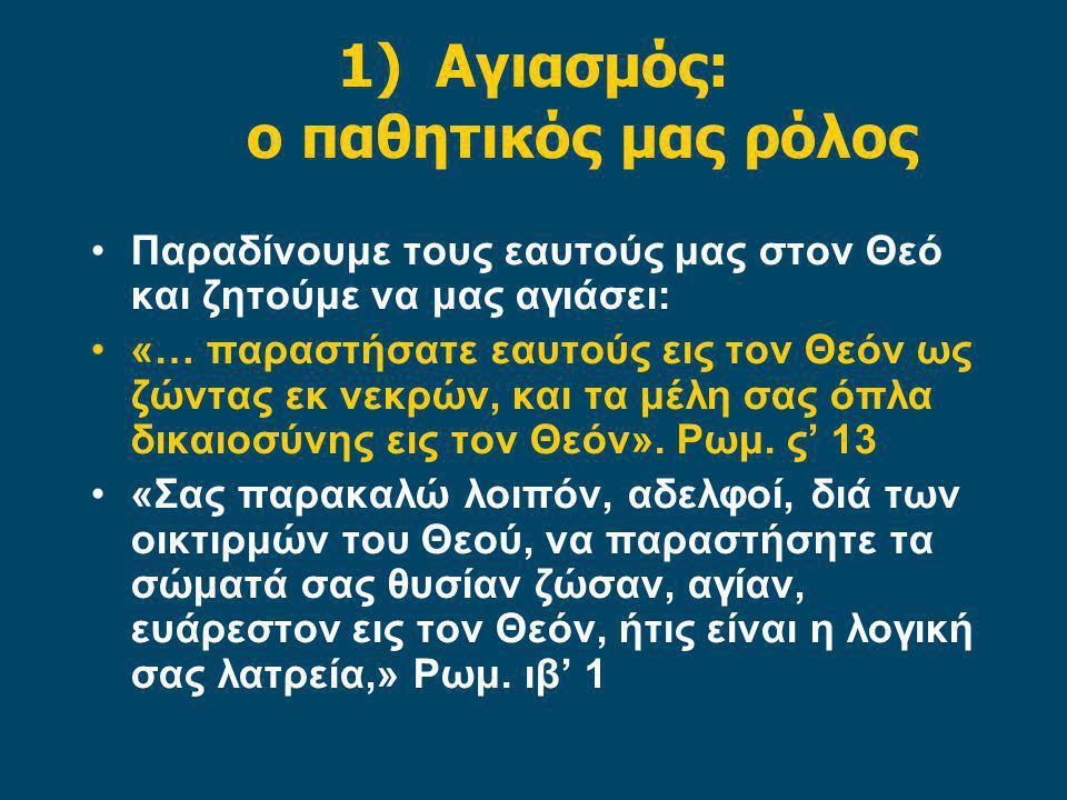 1)Αγιασμός: ο παθητικός μας ρόλος Παραδίνουμε τους εαυτούς μας στον Θεό και ζητούμε να μας αγιάσει: «… παραστήσατε εαυτούς εις τον Θεόν ως ζώντας εκ ν