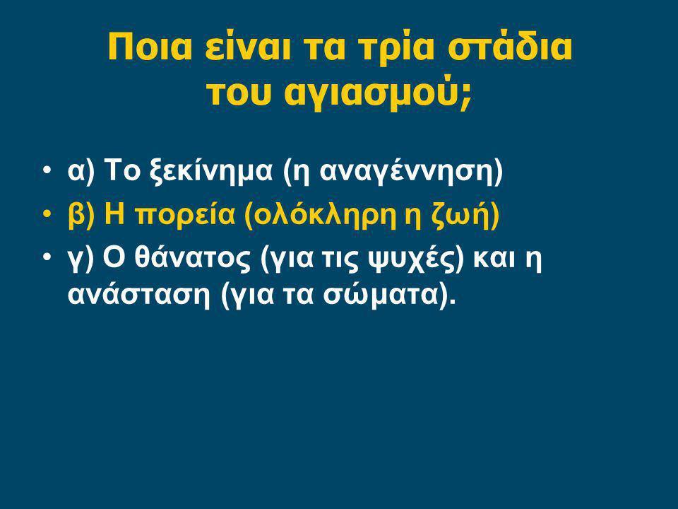 Ποια είναι τα τρία στάδια του αγιασμού; α) Το ξεκίνημα (η αναγέννηση) β) Η πορεία (ολόκληρη η ζωή) γ) Ο θάνατος (για τις ψυχές) και η ανάσταση (για τα