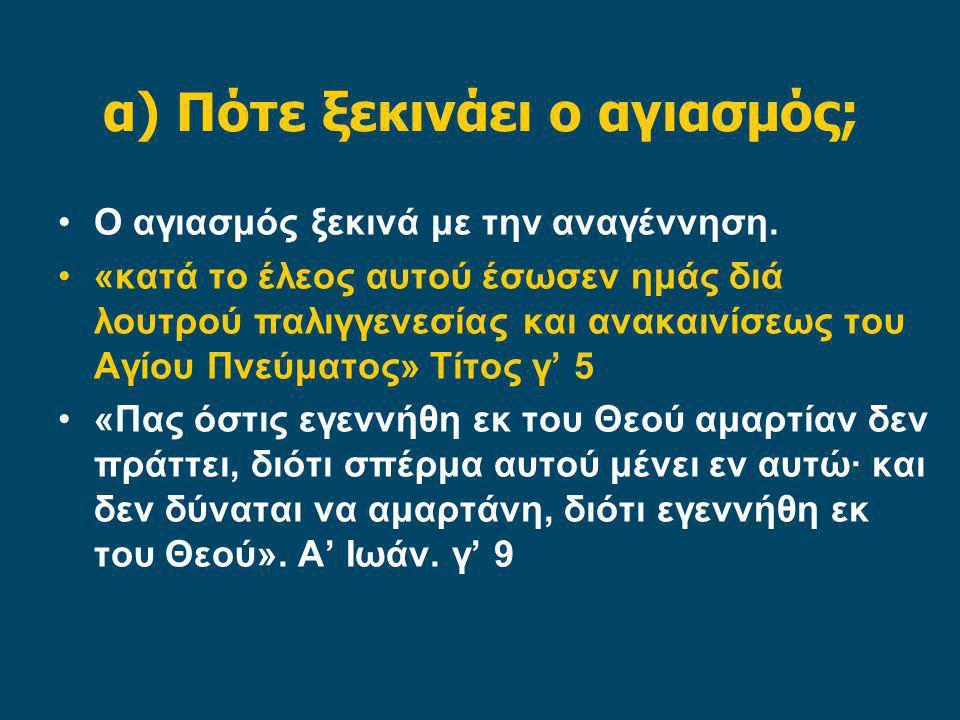 α) Πότε ξεκινάει ο αγιασμός; Ο αγιασμός ξεκινά με την αναγέννηση. «κατά το έλεος αυτού έσωσεν ημάς διά λουτρού παλιγγενεσίας και ανακαινίσεως του Αγίο