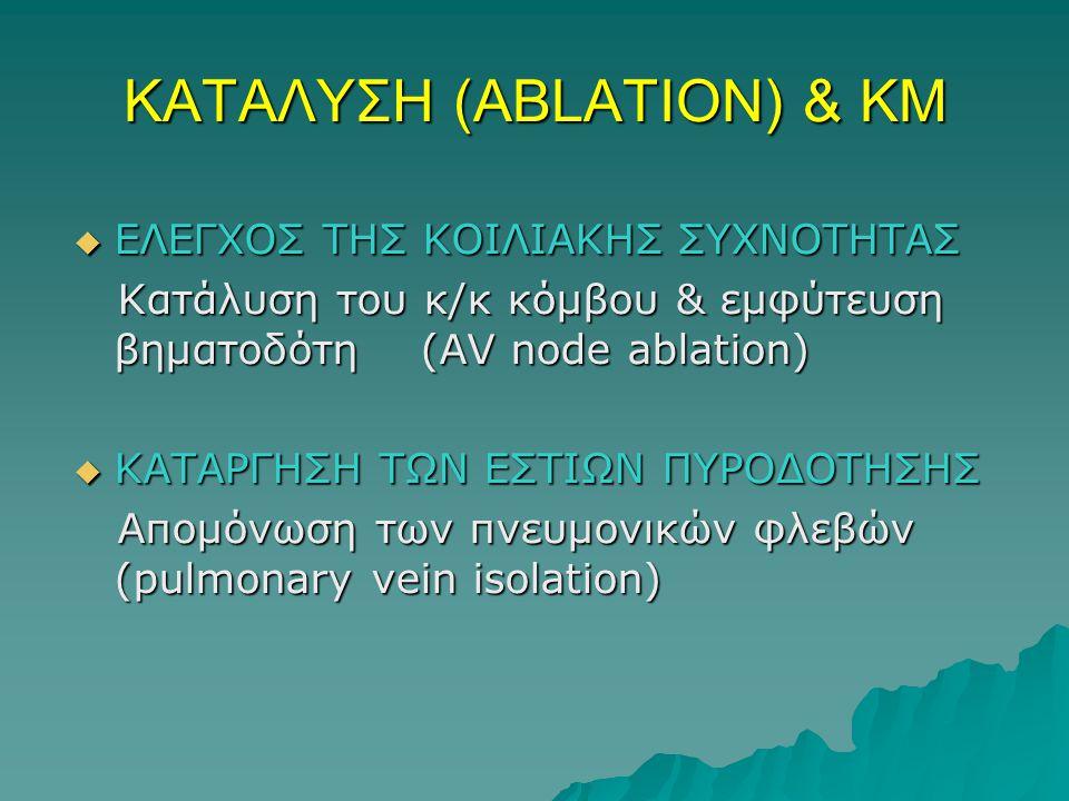 ΚΑΤΑΛΥΣΗ (ABLATION) & ΚΜ  ΕΛΕΓΧΟΣ ΤΗΣ ΚΟΙΛΙΑΚΗΣ ΣΥΧΝΟΤΗΤΑΣ Κατάλυση του κ/κ κόμβου & εμφύτευση βηματοδότη (AV node ablation) Κατάλυση του κ/κ κόμβου & εμφύτευση βηματοδότη (AV node ablation)  KATAΡΓΗΣΗ ΤΩΝ ΕΣΤΙΩΝ ΠΥΡΟΔΟΤΗΣΗΣ Απομόνωση των πνευμονικών φλεβών (pulmonary vein isolation) Απομόνωση των πνευμονικών φλεβών (pulmonary vein isolation)