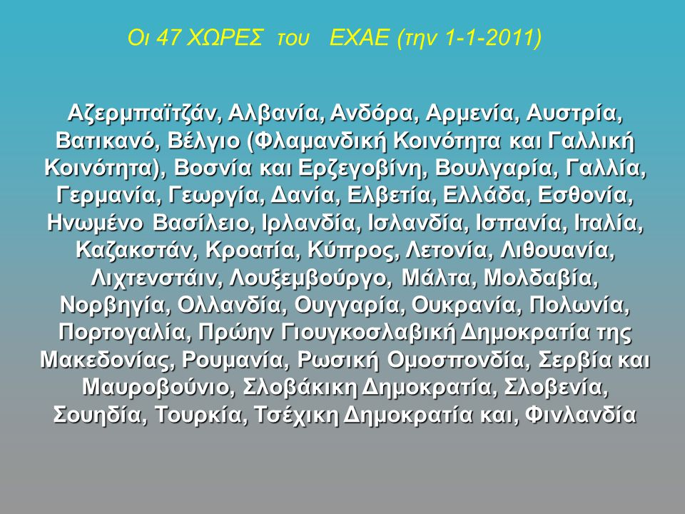 Οι 47 ΧΩΡΕΣ του ΕΧΑΕ (την 1-1-2011) Αζερμπαϊτζάν, Αλβανία, Ανδόρα, Αρμενία, Αυστρία, Βατικανό, Βέλγιο (Φλαμανδική Κοινότητα και Γαλλική Κοινότητα), Βοσνία και Ερζεγοβίνη, Βουλγαρία, Γαλλία, Γερμανία, Γεωργία, Δανία, Ελβετία, Ελλάδα, Εσθονία, Ηνωμένο Βασίλειο, Ιρλανδία, Ισλανδία, Ισπανία, Ιταλία, Καζακστάν, Κροατία, Κύπρος, Λετονία, Λιθουανία, Λιχτενστάιν, Λουξεμβούργο, Μάλτα, Μολδαβία, Νορβηγία, Ολλανδία, Ουγγαρία, Ουκρανία, Πολωνία, Πορτογαλία, Πρώην Γιουγκοσλαβική Δημοκρατία της Μακεδονίας, Ρουμανία, Ρωσική Ομοσπονδία, Σερβία και Μαυροβούνιο, Σλοβάκικη Δημοκρατία, Σλοβενία, Σουηδία, Τουρκία, Τσέχικη Δημοκρατία και, Φινλανδία