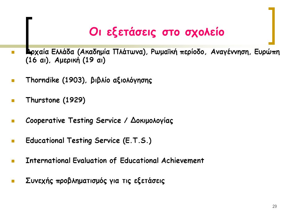 29 Οι εξετάσεις στο σχολείο Αρχαία Ελλάδα (Ακαδημία Πλάτωνα), Ρωμαϊκή περίοδο, Αναγέννηση, Ευρώπη (16 αι), Αμερική (19 αι) Τhorndike (1903), βιβλίο αξιολόγησης Τhurstone (1929) Cooperative Testing Service / Δοκιμολογίας Εducational Testing Service (E.T.S.) International Evaluation of Educational Achievement Συνεχής προβληματισμός για τις εξετάσεις