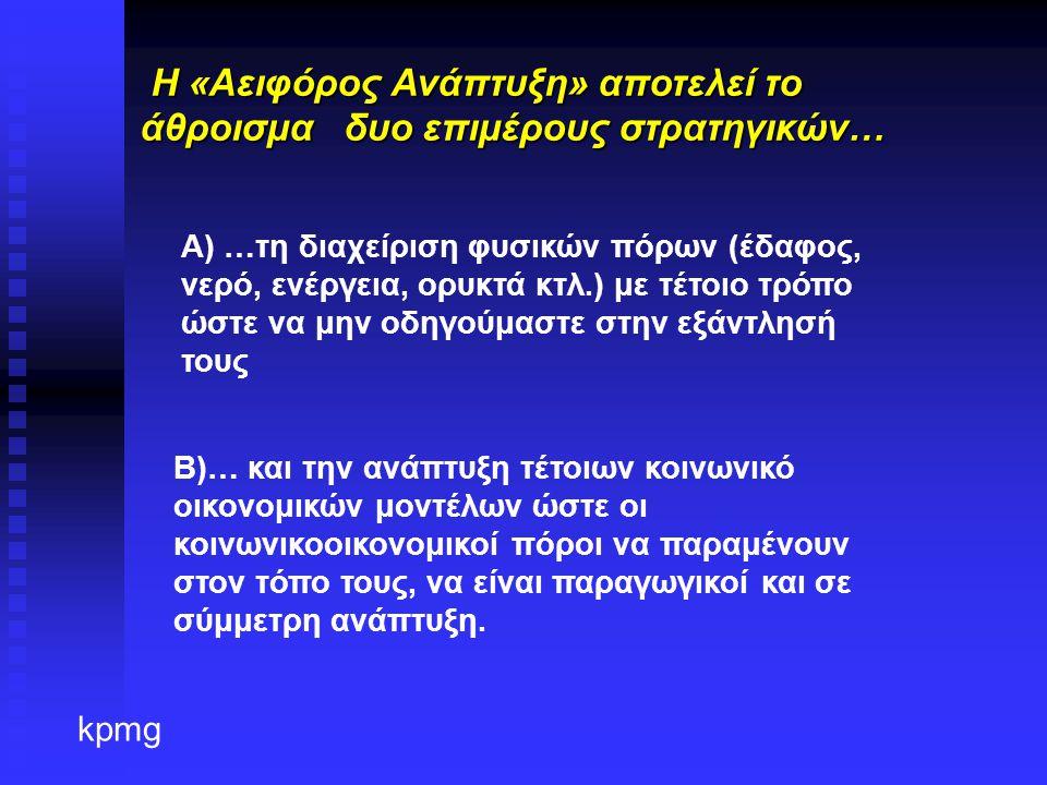 kpmg H «Αειφόρος Ανάπτυξη» αποτελεί το άθροισμα δυο επιμέρους στρατηγικών… H «Αειφόρος Ανάπτυξη» αποτελεί το άθροισμα δυο επιμέρους στρατηγικών… Α) …τη διαχείριση φυσικών πόρων (έδαφος, νερό, ενέργεια, ορυκτά κτλ.) με τέτοιο τρόπο ώστε να μην οδηγούμαστε στην εξάντλησή τους Β)… και την ανάπτυξη τέτοιων κοινωνικό οικονομικών μοντέλων ώστε οι κοινωνικοοικονομικοί πόροι να παραμένουν στον τόπο τους, να είναι παραγωγικοί και σε σύμμετρη ανάπτυξη.
