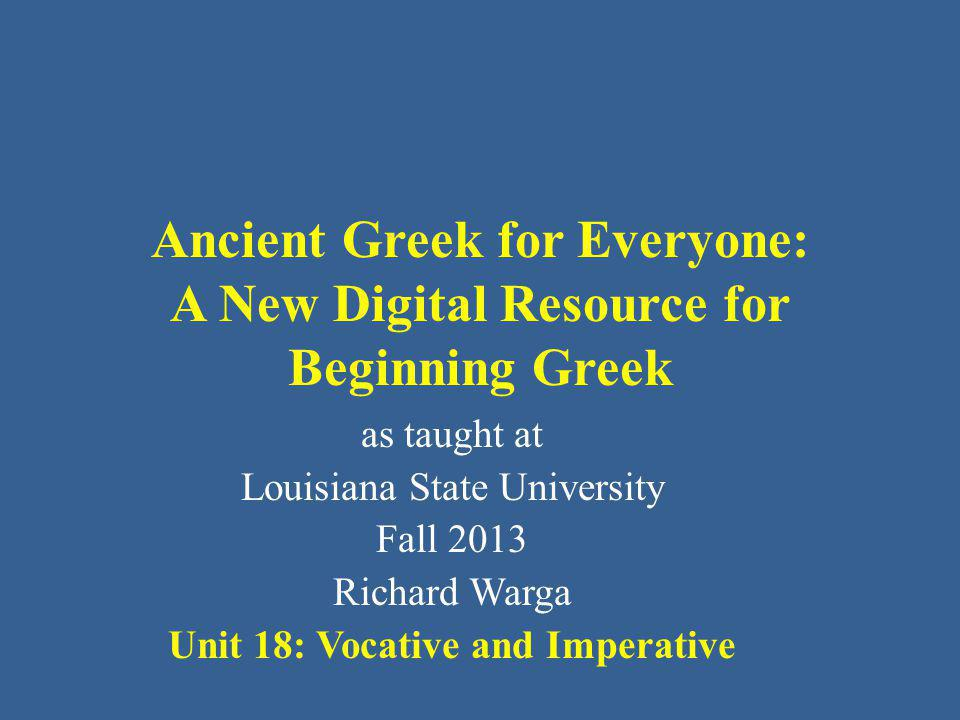 Ancient Greek for Everyone This class (someday, Month ##, 2013) AGE Unit 18: Vocative and Imperative You have already learned Greek nouns and adjectives.