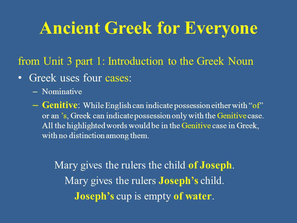 Ancient Greek for Everyone from Unit 3 part 1: Introduction to the Greek Noun Greek uses four cases: – Nominative – Genitive: While English can indicate possession either with of or an 's, Greek can indicate possession only with the Genitive case.
