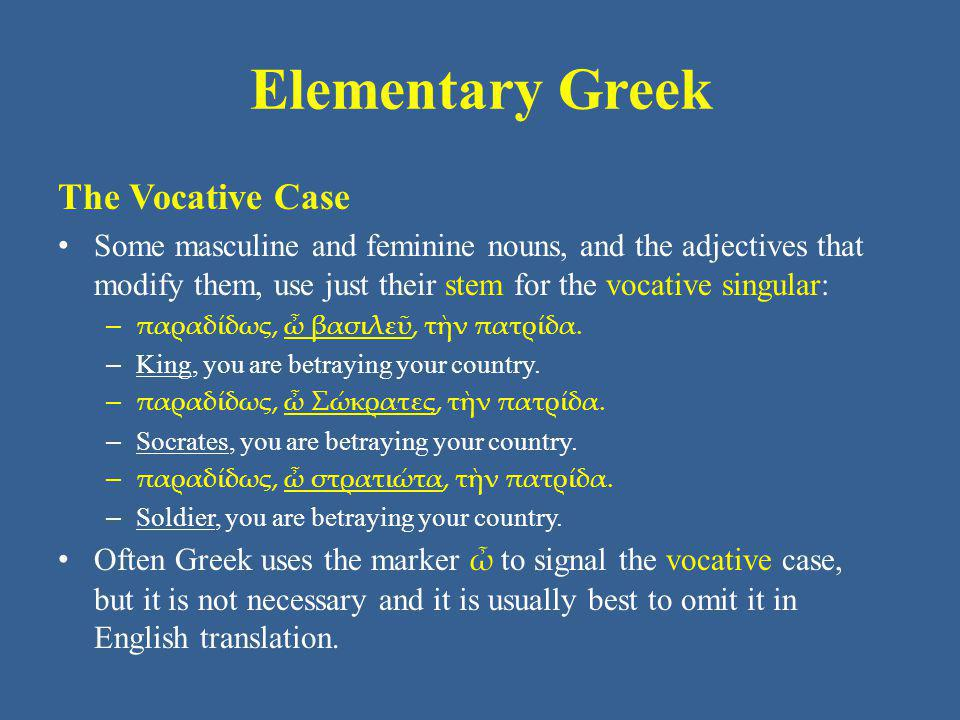 Elementary Greek The Vocative Case Some masculine and feminine nouns, and the adjectives that modify them, use just their stem for the vocative singul