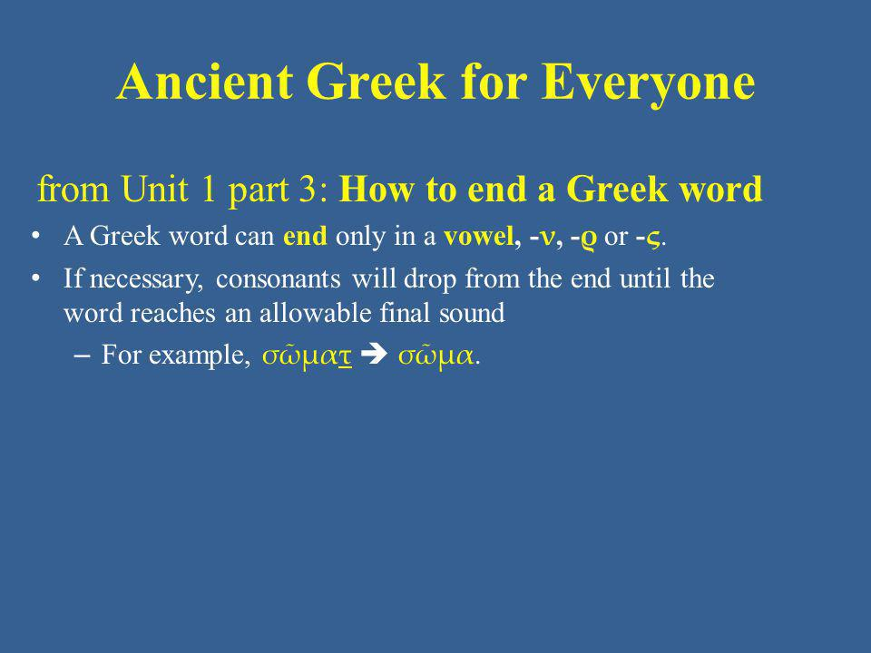 Ancient Greek for Everyone from Unit 1 part 3: How to end a Greek word A Greek word can end only in a vowel, - ν, - ρ or - ς. If necessary, consonants