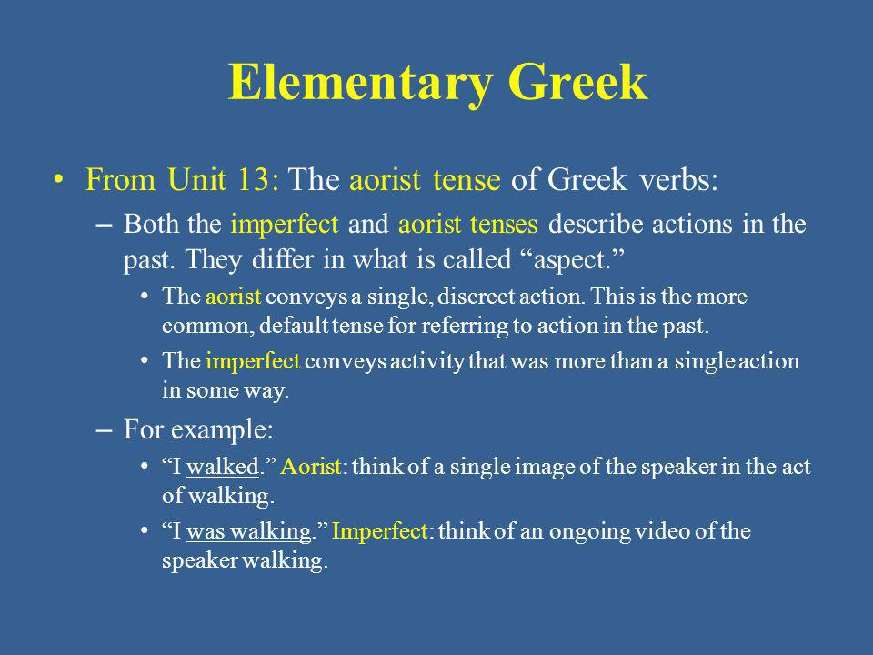 Elementary Greek From Unit 13: The aorist tense of Greek verbs: – Both the imperfect and aorist tenses describe actions in the past.