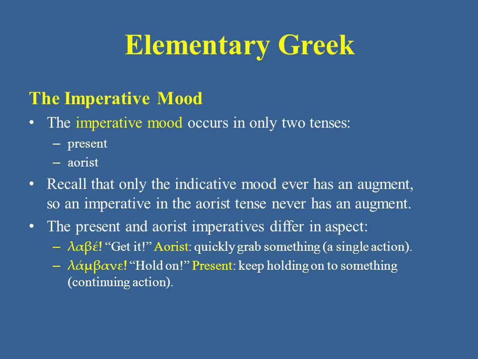 Elementary Greek The Imperative Mood The imperative mood occurs in only two tenses: – present – aorist Recall that only the indicative mood ever has an augment, so an imperative in the aorist tense never has an augment.