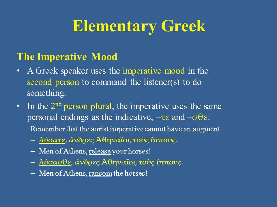 Elementary Greek The Imperative Mood A Greek speaker uses the imperative mood in the second person to command the listener(s) to do something. In the