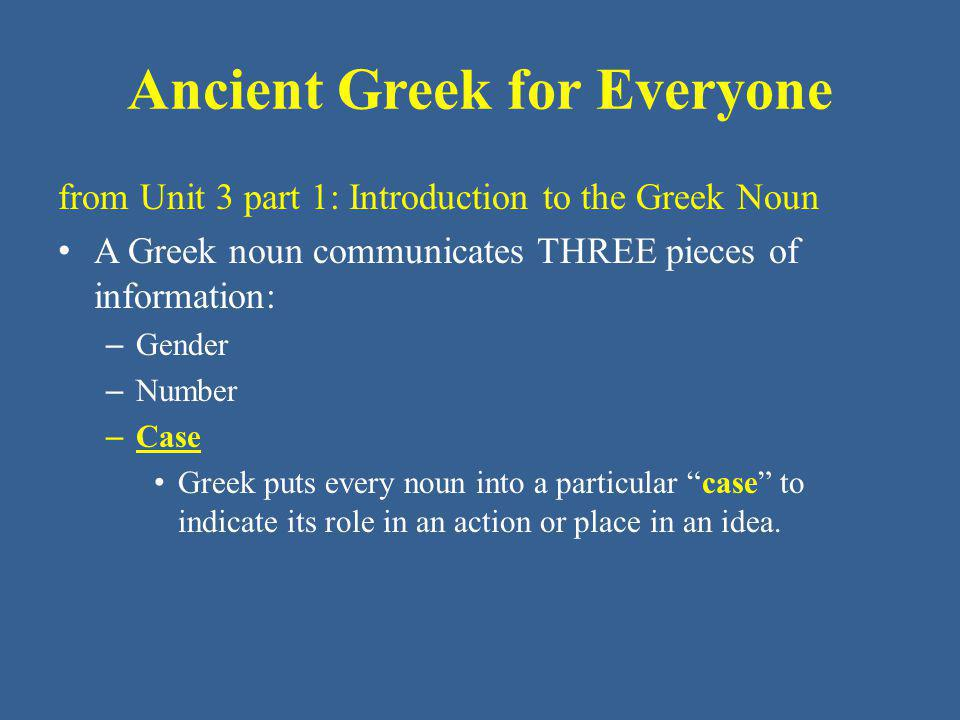 Ancient Greek for Everyone from Unit 3 part 1: Introduction to the Greek Noun A Greek noun communicates THREE pieces of information: – Gender – Number – Case Greek puts every noun into a particular case to indicate its role in an action or place in an idea.