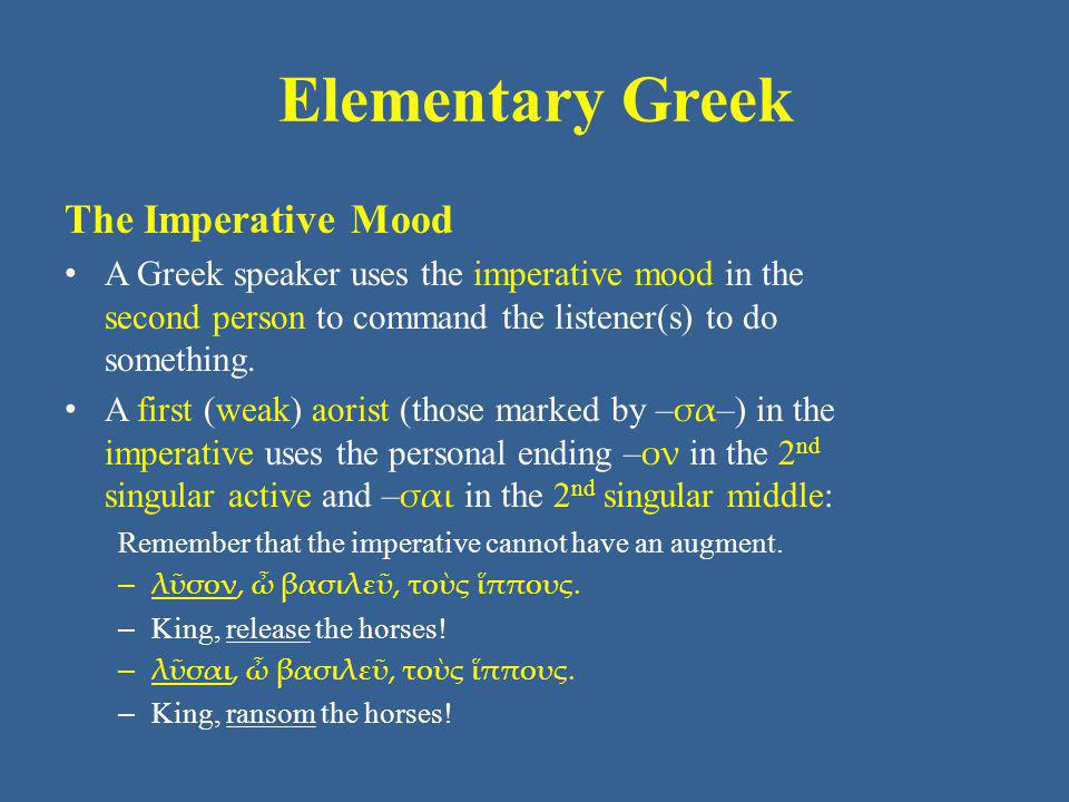 Elementary Greek The Imperative Mood A Greek speaker uses the imperative mood in the second person to command the listener(s) to do something. A first