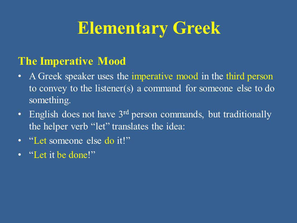 Elementary Greek The Imperative Mood A Greek speaker uses the imperative mood in the third person to convey to the listener(s) a command for someone e