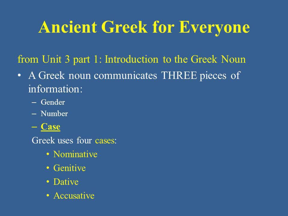 Ancient Greek for Everyone from Unit 3 part 1: Introduction to the Greek Noun Greek uses four cases: – Nominative: The nominative case indicates that a noun is the subject of a verb.