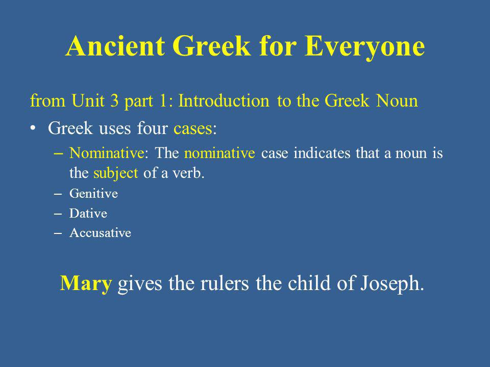 Ancient Greek for Everyone from Unit 3 part 1: Introduction to the Greek Noun Greek uses four cases: – Nominative: The nominative case indicates that