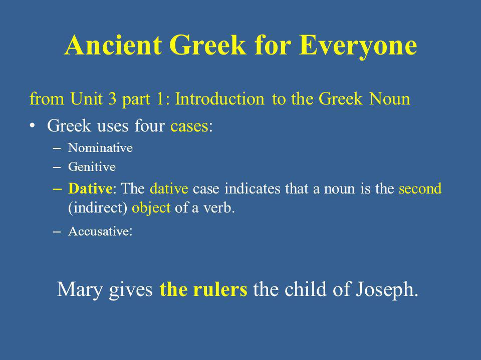 Ancient Greek for Everyone from Unit 3 part 1: Introduction to the Greek Noun Greek uses four cases: – Nominative – Genitive – Dative: The dative case also indicates the means, tool or instrument used to accomplish an action.