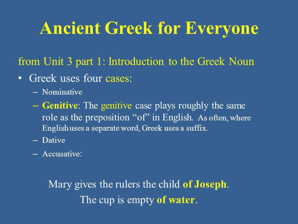 Ancient Greek for Everyone from Unit 3 part 1: Introduction to the Greek Noun Greek uses four cases: – Nominative – Genitive: The genitive case plays roughly the same role as the preposition of in English.