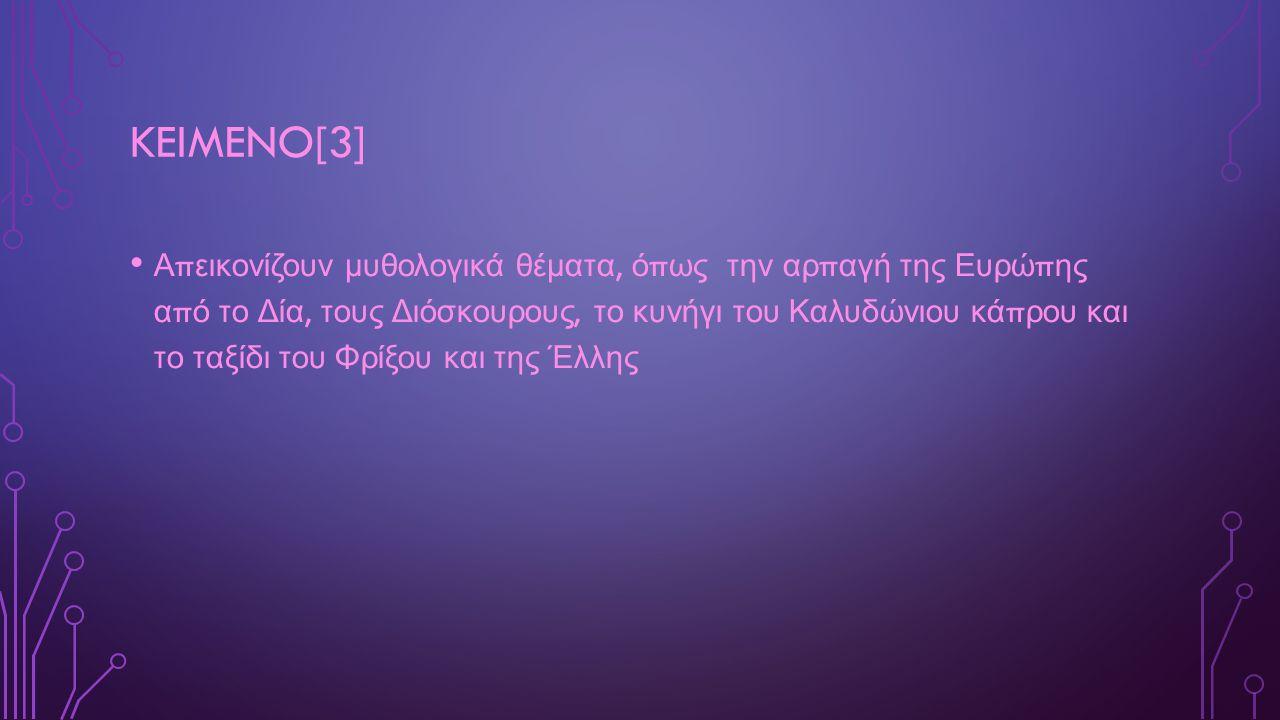 KEIMENO[3] Α π εικονίζουν μυθολογικά θέματα, ό π ως την αρ π αγή της Ευρώ π ης α π ό το Δία, τους Διόσκουρους, το κυνήγι του Καλυδώνιου κά π ρου και το ταξίδι του Φρίξου και της Έλλης