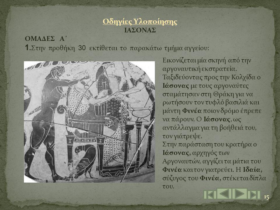 15 Οδηγίες Υλοποίησης ΙΑΣΟΝΑΣ ΟΜΑΔΕΣ Α΄ 1. Στην προθήκη 30 εκτίθεται το παρακάτω τμήμα αγγείου: Εικονίζεται μία σκηνή από την αργοναυτική εκστρατεία.