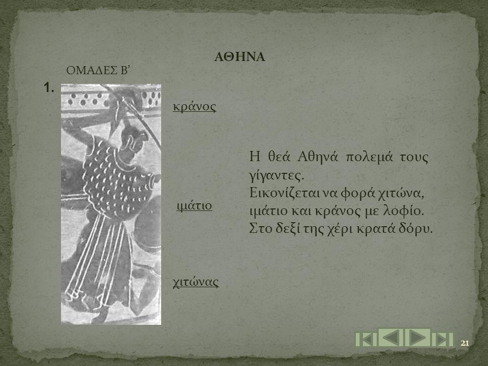 21 ΟΜΑΔΕΣ Β' ΑΘΗΝΑ κράνος ιμάτιο χιτώνας 1. Η θεά Αθηνά πολεμά τους γίγαντες. Εικονίζεται να φορά χιτώνα, ιμάτιο και κράνος με λοφίο. Στο δεξί της χέρ