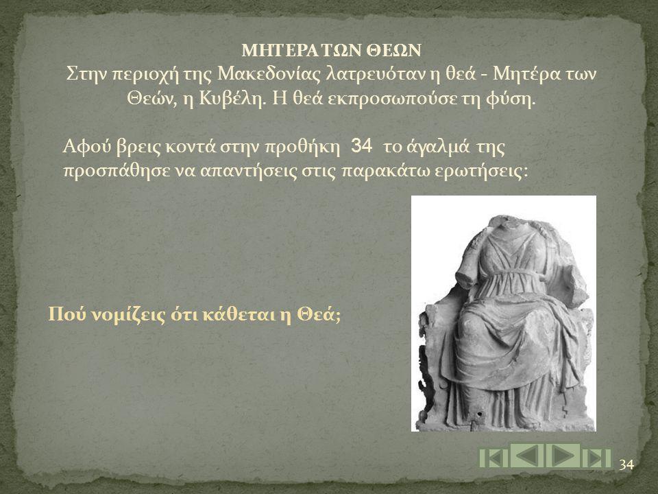 34 ΜΗΤΕΡΑ ΤΩΝ ΘΕΩΝ Στην περιοχή της Μακεδονίας λατρευόταν η θεά - Μητέρα των Θεών, η Κυβέλη. Η θεά εκπροσωπούσε τη φύση. Αφού βρεις κοντά στην προθήκη