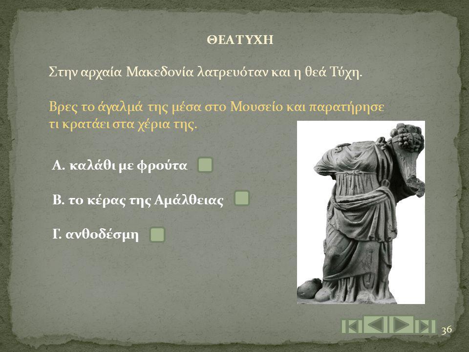 36 ΘΕΑ ΤΥΧΗ Στην αρχαία Μακεδονία λατρευόταν και η θεά Τύχη. Βρες το άγαλμά της μέσα στο Μουσείο και παρατήρησε τι κρατάει στα χέρια της. Α. καλάθι με