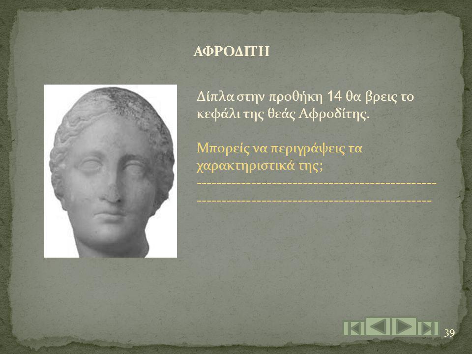 39 ΑΦΡΟΔΙΤΗ Δίπλα στην προθήκη 14 θα βρεις το κεφάλι της θεάς Αφροδίτης. Μπορείς να περιγράψεις τα χαρακτηριστικά της; -------------------------------