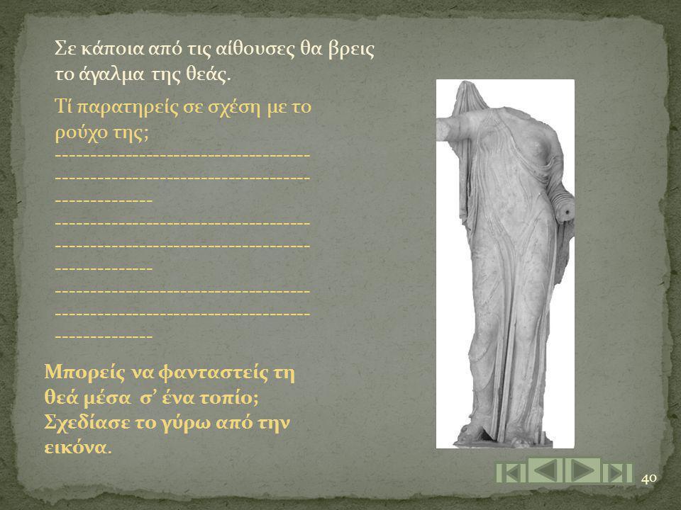 40 Σε κάποια από τις αίθουσες θα βρεις το άγαλμα της θεάς. Τί παρατηρείς σε σχέση με το ρούχο της; ------------------------------------- -------------