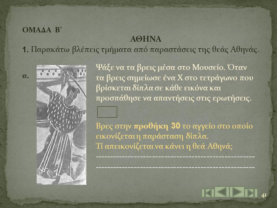 41 ΟΜΑΔΑ Β' 1. ΑΘΗΝΑ Παρακάτω βλέπεις τμήματα από παραστάσεις της θεάς Αθηνάς. α. Βρες στην προθήκη 30 το αγγείο στο οποίο εικονίζεται η παράσταση δίπ