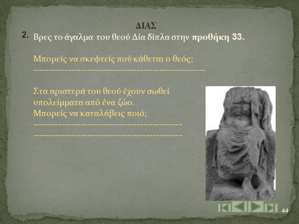 44 2. ΔΙΑΣ Βρες το άγαλμα του θεού Δία δίπλα στην προθήκη 33. Μπορείς να σκεφτείς πού κάθεται ο θεός; ------------------------------------------------
