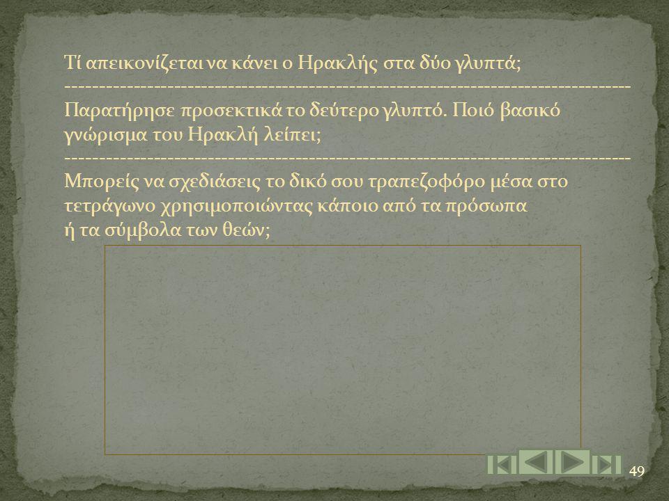 49 Τί απεικονίζεται να κάνει ο Ηρακλής στα δύο γλυπτά; ------------------------------------------------------------------------------------ Παρατήρησε