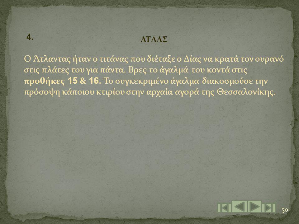 50 ΑΤΛΑΣ Ο Άτλαντας ήταν ο τιτάνας που διέταξε ο Δίας να κρατά τον ουρανό στις πλάτες του για πάντα. Βρες το άγαλμά του κοντά στις προθήκες 15 & 16. Τ