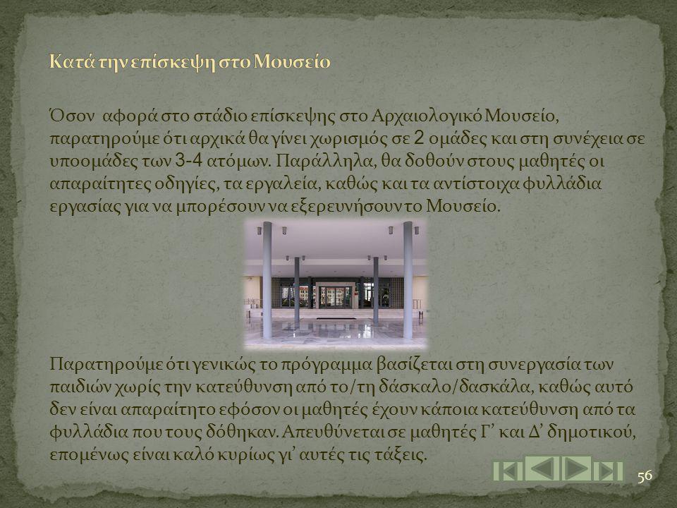 56 Όσον αφορά στο στάδιο επίσκεψης στο Αρχαιολογικό Μουσείο, παρατηρούμε ότι αρχικά θα γίνει χωρισμός σε 2 ομάδες και στη συνέχεια σε υποομάδες των 3