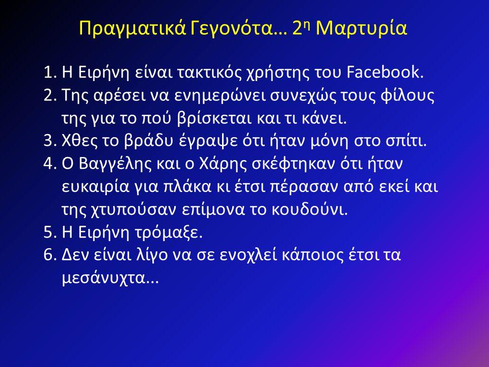 Πραγματικά Γεγονότα… 2 η Μαρτυρία 1.Η Ειρήνη είναι τακτικός χρήστης του Facebook. 2.Της αρέσει να ενημερώνει συνεχώς τους φίλους της για το πού βρίσκε