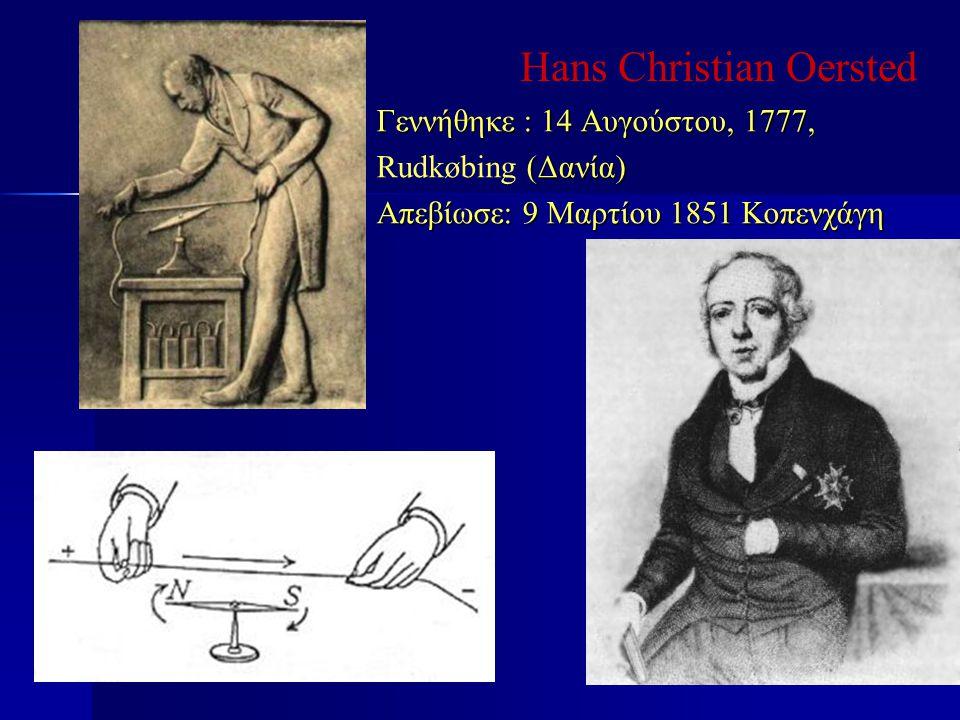 Hans Christian Oersted Γεννήθηκε : 14 Αυγούστου, 1777, (Δανία) Rudkøbing (Δανία) Απεβίωσε: 9 Μαρτίου 1851 Κοπενχάγη