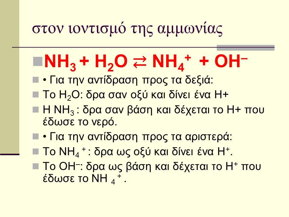 στον ιοντισμό της αμμωνίας ΝΗ 3 + Η 2 Ο ⇄ ΝΗ 4 + + ΟΗ – Για την αντίδραση προς τα δεξιά: Το Η 2 Ο: δρα σαν οξύ και δίνει ένα Η+ Η ΝΗ 3 : δρα σαν βάση