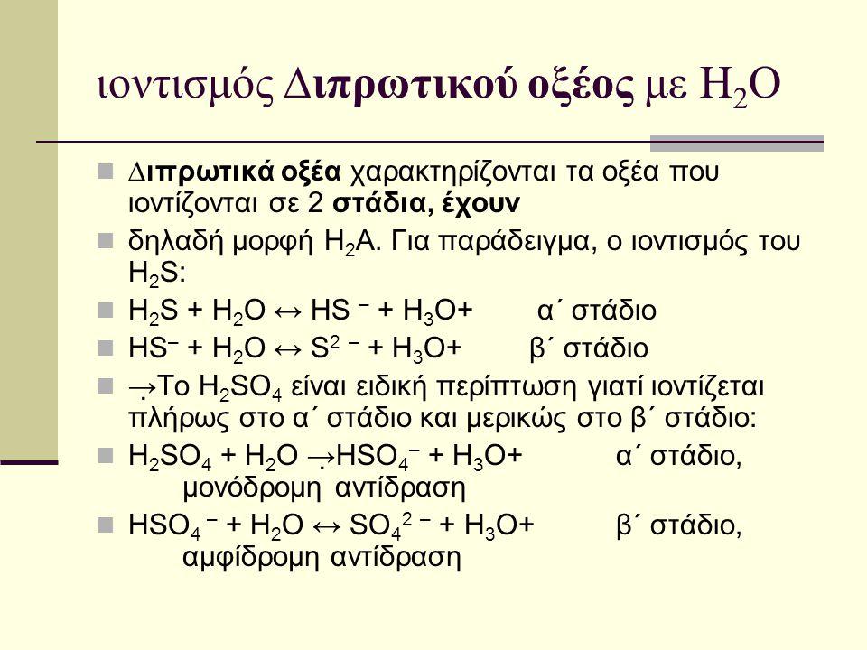 ιοντισμός ∆ιπρωτικού οξέος με Η 2 Ο ∆ιπρωτικά οξέα χαρακτηρίζονται τα οξέα που ιοντίζονται σε 2 στάδια, έχουν δηλαδή μορφή Η 2 Α. Για παράδειγμα, ο ιο